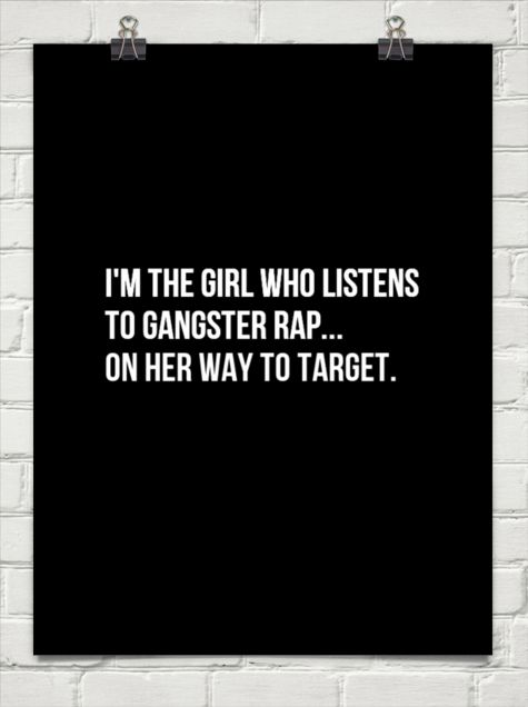 I'm the girl who listens to gangster rap... on her way to target. #1167621