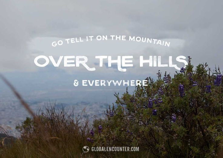 go tell it on the mountain, over the hills + everywhere . globalencounter.com   christmas break trip . ecuador . teleferiqo . quito . travel . photography . missions . evangelism . quote . scripture . spiritual . carol . typography . flowers . lettering . hipster . font