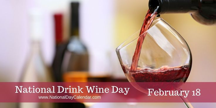 NATIONAL DRINK WINE DAY � February 18 - While February 18 is observed annually as National Drink Wine Day, it would be a shame to only celebrate one day a year.  Perhaps this day is just a reminder to drink wine.