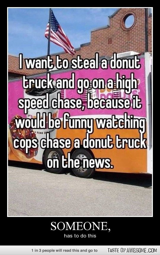 I want to steal a donut truck and go on a high-speed chase, because it would be funny watching cops chase a donut truck on the news lol