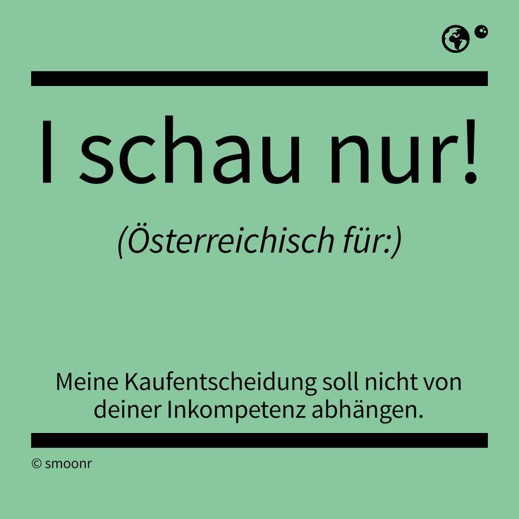 """""""I schau nur!"""" - Österreichisch für: Meine Kaufentscheidung soll nicht von deiner Inkompetenz abhängen."""