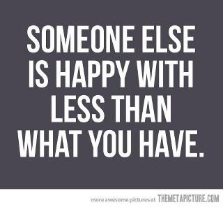 Someone else is happy with less than what you have.: Remember This, Inspiration, Quotes, Food For Thoughts, Sotrue, Happy, So True, True Stories, Being Grateful