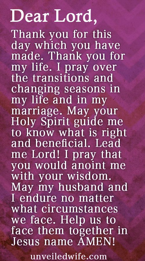 Prayer Of The Day – Transitions & Changing Seasons --- Dear God, Thank you for this day which you have made. Thank you for my life. I pray over the transitions and changing seasons in my life and in my marriage. May your Holy Spirit guide me to know what is right and beneficial. Lead me Lord! I pray that … Read More Here http://unveiledwife.com/prayer-of-the-day-transitions-changing-seasons/ - Marriage, Love