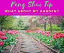 Feng Shui Tip!!!  What About My Garden?  Garden feng shui is extremely important; as it is here that the quality of energy that surrounds your living space is determined.  Make sure that nothing is threatening your home and your front door. Always remember that you can create and manipulate movements of energy according to the cycles of the five elements.  Once you have ensured that the feng shui surrounding the exterior of your home is good you can proceed with updating the feng shui inside…