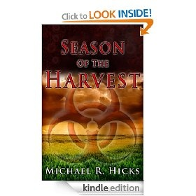 """Season of the Harvest, by Michael R. Hicks. The first book of the Harvest Trilogy, with rave reviews from its many readers.     The sequel, Bitter Harvest, will be released in a matter of days!    """"Be ready to read late into the night on this one. Nonstop action from the get-go. Hicks is an accomplished writer... This new novel is an entirely different type of techno-thriller; tightly written with believable characters, fast paced, and well researched."""" -- Amazon reviewer"""