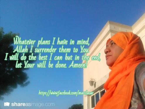 Whatever plans I have in mind,  Allah I surrender them to You.  I will do the best I can but in the end,  let Your will be done. Ameen! / https://www.facebook.com/mari.lasar