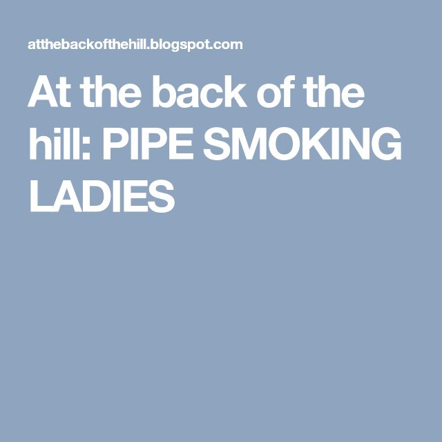 At the back of the hill: PIPE SMOKING LADIES