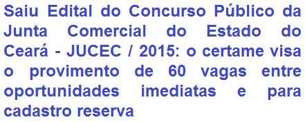 A Junta Comercial do Estado do Ceará, torna de conhecimento geral, a abertura de concurso público destinado a prover 60 (sessenta) vagas entre os empregos de - Nível Médio: Técnico em Registro do Comércio e Assistente de Administração; e - Nível Superior: Procurador Autárquico, Administrador, Advogado, Contador e Economista. A depender do emprego, as remunerações vão de R$ 676,00 a R$ 2.400,00.