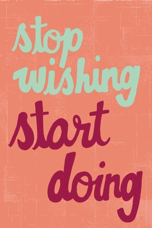 Motivation stop wishing and start doing!