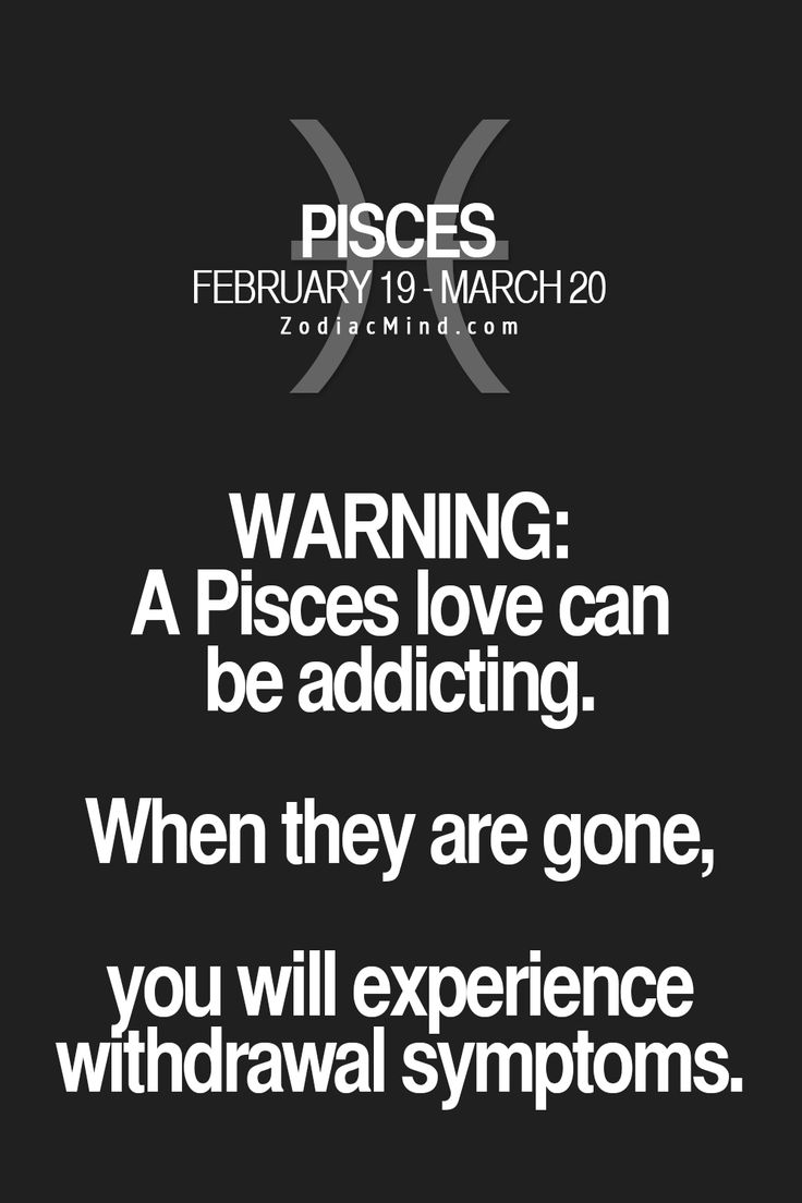 "Pisces:  ""#Pisces ~ Warning: A Pisces love can be addicting. When they are gone, you will experience withdrawal symptoms."""