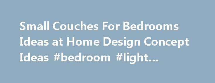 Small Couches For Bedrooms Ideas at Home Design Concept Ideas #bedroom #light #fittings http://bedrooms.remmont.com/small-couches-for-bedrooms-ideas-at-home-design-concept-ideas-bedroom-light-fittings/  #bedroom couches # Small Couches For Bedrooms Ideas Cute Small Couches For Bedrooms Ideas For Your Home Design Concept Ideas with Small Couches For Bedrooms Ideas Home Decorating Ideas, Brilliant [...]