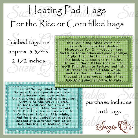 For those of you that make the rice or corn filled bags to heat up in the microwave, here are the perfect tags to attach. Tags contain instructions for use in the form of a cute little poem. The finished tags are approximately 3 3/4 x 2 1/2 inches and come 8 to a sheet. Both corn and rice tags are included in this purchase as separate downloads. You may use this for your personal use or you may sell your finished projects. You will receive a zip file in jpg format at 300 dpi for quality…