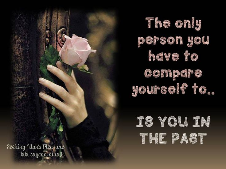 The only person you have to compare yourself to..   IS YOU IN THE PAST