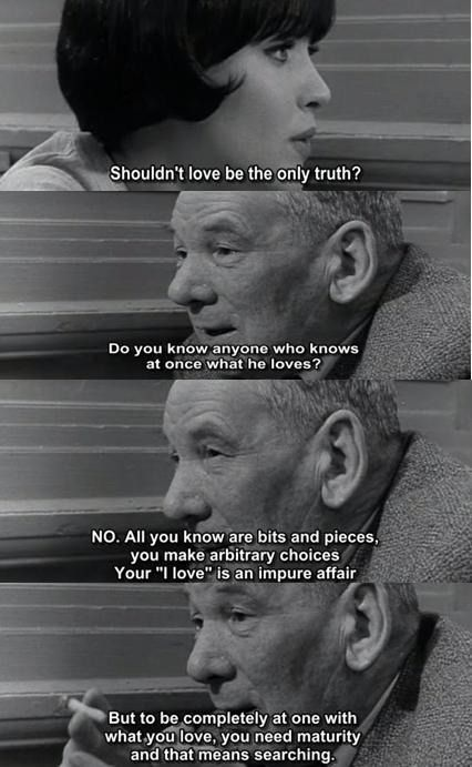 """""""Do you know anyone who knows at once what he loves? No. All you know are bits and pieces, you make arbitrary choices. Your ''l love'' is an impure affair. But to be completely at one with what you love, you need maturity. That means searching."""" -- Vivre Sa Vie   Jean-Luc Godard"""