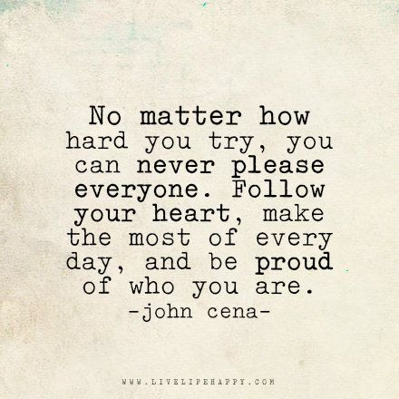 No matter how hard you try, you can never please everyone. Follow your heart, make the most of every day, and be proud of who you are.