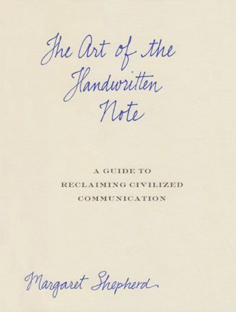 The Art of the Handwritten Note: A Guide to Reclaiming Civilized Communication  For those who enjoy writing notes, or those who value doing so but find themselves intimidated by the task, acclaimed calligrapher Margaret Shepherd has created both an epistolary tribute and a rescue manual.  Just as you cherish receiving personal mail, you can take pleasure in crafting correspondence.