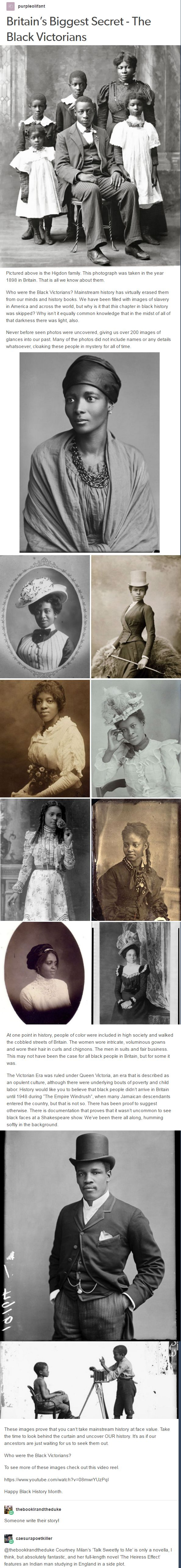 Britain's Biggest Secret - The Black Victorians. Who were the Black Victorians? Mainstream history has virtually erased them from our minds and history books. We have been filled with images of slavery in America and across the world, but why is it that this chapter in black history was skipped? Why isn't it equally common knowledge that in the midst of all of that darkness there was light, also. Never before seen photos were uncovered, giving us over 200 images of glances into our past.