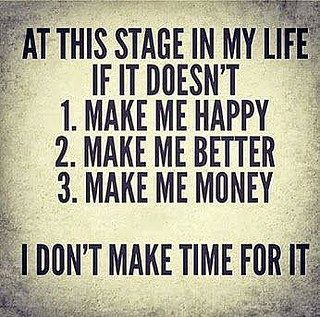 At this stage in my life if it doesn't: 1. Make me happy, 2. Make me better, 3. Make me money, I don't make time for it.