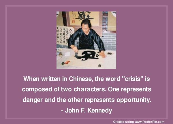 """When written in Chinese, the word """"crisis""""  is composed of two characters.  One represents danger and the other represents opportunity.  - John F. Kennedy"""