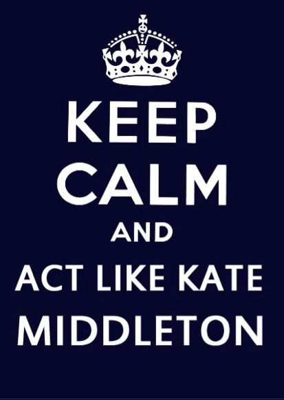 kate middleton: Inspiration, Katemiddleton, Keep Calm Posters, Quote, Kate Middleton, Life Mottos, Keepcalm, Stay Classy, Good Advice
