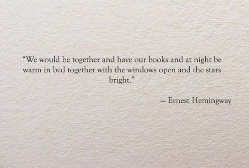 """We would be together and have our books and at night be warm in bed together with the windows open and the stars bright."" - Ernest Hemingway ( A Movable Feast )"