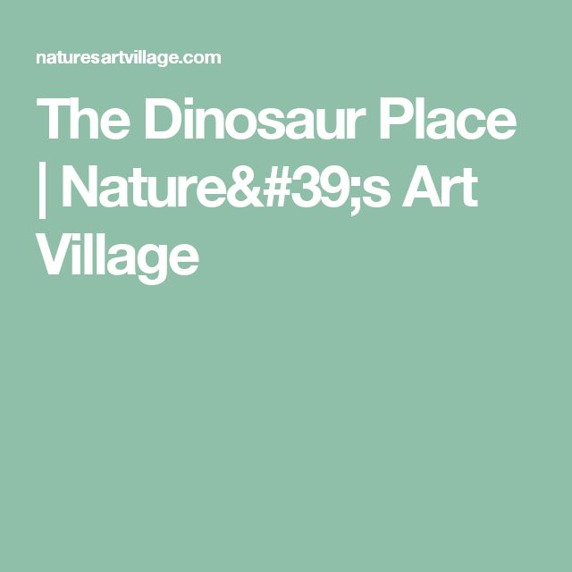 The Dinosaur Place | Nature's Art Village