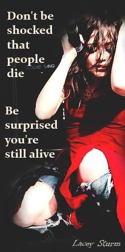 Don't be shocked that people die. Be surprised you're still alive. Lacey Sturm/ Mosely  Ex-lead singer of Flyleaf