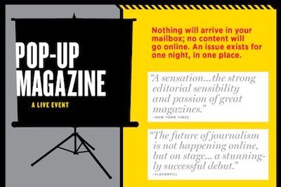 """"""" ... the world's first live magazine, created for a stage, a screen, and a live audience. Nothing will arrive in your mailbox; no content will go online. An issue exists for one night, in one place."""": Pop Up, Live Audience, Issue Exists, Place"""