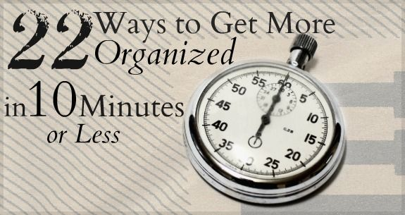 22 Ways to Get More Organized in 10 Minutes or Less