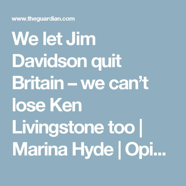We let Jim Davidson quit Britain – we can't lose Ken Livingstone too   Marina Hyde   Opinion   The Guardian