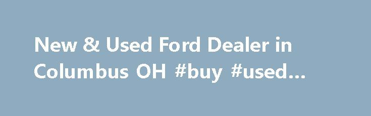 New & Used Ford Dealer in Columbus OH #buy #used #cars http://cars.nef2.com/new-used-ford-dealer-in-columbus-oh-buy-used-cars/  #used cars columbus ohio # Jim Keim Ford, Serving Columbus, Dublin, Hilliard and Grove City, Invites You to Become a Ford Savant Here at Jim Keim Ford. we only speak one language: cars. Of course, we're fluent in its many dialects, including parts, service and finance. If you're interested in learning the lingo yourself, stop by and see us at our Columbus, OH…
