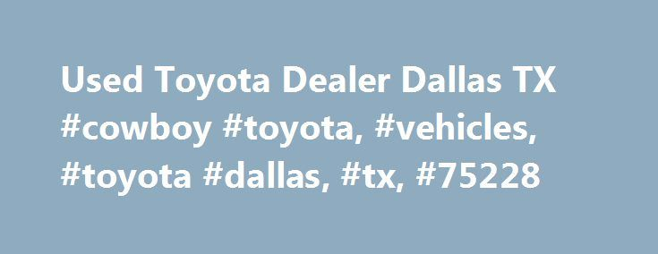 Used Toyota Dealer Dallas TX #cowboy #toyota, #vehicles, #toyota #dallas, #tx, #75228 http://san-jose.remmont.com/used-toyota-dealer-dallas-tx-cowboy-toyota-vehicles-toyota-dallas-tx-75228/  # Used Toyota Inventory Dallas Used Cars – The Cowboy Toyota Way How can we help you with your used car search? Our site is set up so you can easily browse our used car inventory, view our specials, apply for credit or arrange for service. Feel free to contact us here at Cowboy Toyota with your…