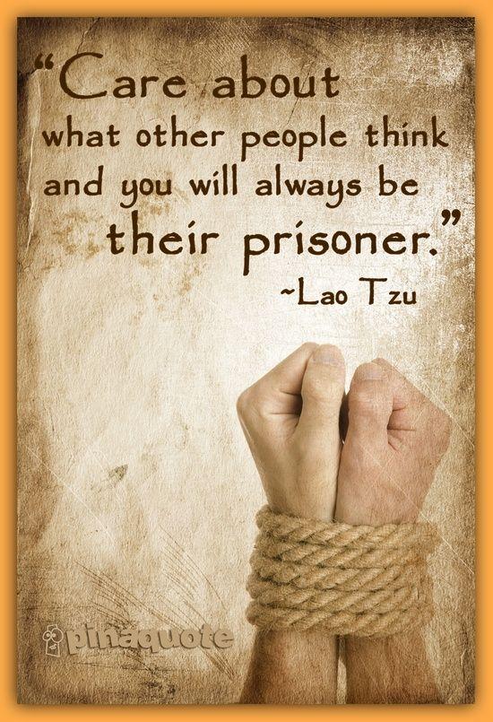 Preoccupati di ciò che pensano gli altri e sarai sempre il loro prigioniero. ~ Lao Tzu