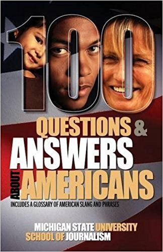 CALL #E 169 .Z83 M53 2013 - Amazon.com: 100 Questions and Answers about Americans (9781939880208): Michigan State School of Journalism: Books - Image provided by: https://www.amazon.com/100-Questions-Answers-about-Americans/dp/1939880203/ref=sr_1_1?s=books&ie=UTF8&qid=1496688108&sr=1-1&keywords=100+questions+%26+answers+about+americans