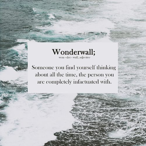 Wonderwall; Someone you find yourself thinking about all the time, the person you are completely infatuated with.