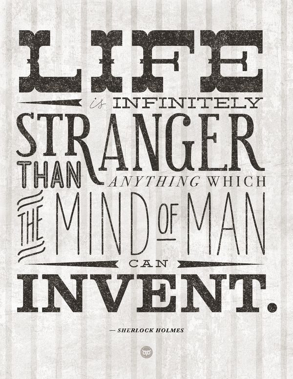 Life is infinitely stranger than anything which the mind of man can invent. ~ Sherlock Holmes: Life, Quotes, Arthur Conan, Holmes Quote, Infinitely Stranger, Sherlock Holmes, Sherlockholmes, Conan Doyle