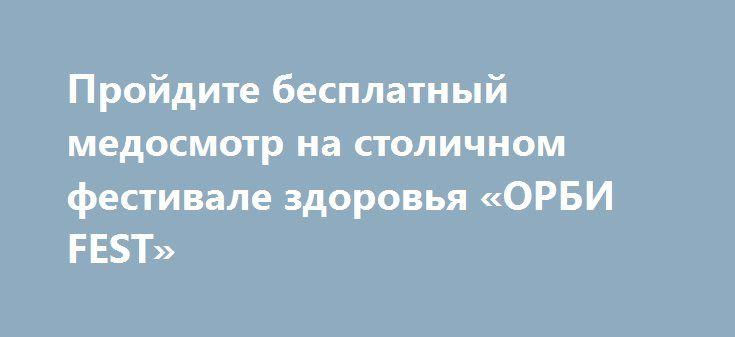 Пройдите бесплатный медосмотр на столичном фестивале здоровья «ОРБИ FEST» http://womenbox.net/health/projdite-besplatnyj-medosmotr-na-stolichnom-festivale-zdorovya-orbi-fest/    3 июля, в воскресенье, в Москве, на территории Выставки Достижений Народного Хозяйства, состоится фестиваль здоровья «ОРБИ FEST». В рамках этого мероприятия запланированы информационные и развлекательные программы не только для