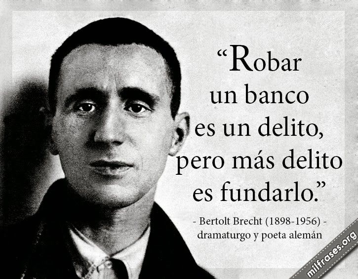 Robar un banco es un delito, pero más delito es fundarlo. - Bertolt Brecht