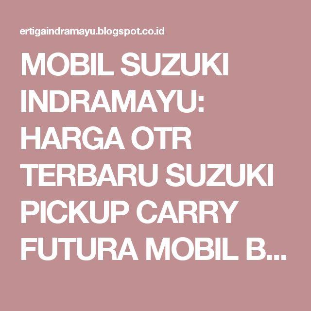MOBIL SUZUKI INDRAMAYU: HARGA OTR TERBARU SUZUKI PICKUP CARRY FUTURA MOBIL BAK INDRAMAYU