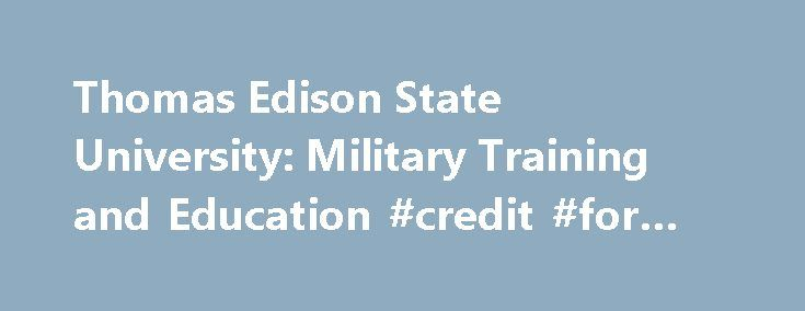 Thomas Edison State University: Military Training and Education #credit #for #military #training http://pennsylvania.remmont.com/thomas-edison-state-university-military-training-and-education-credit-for-military-training/  # Earning Credit for Military Training and Education The University will grant credit for those military service schools which have been evaluated by the Office on Educational Credit and Credentials of the American Council on Education (ACE) as well as select military…