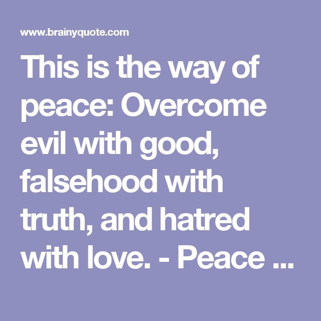 This is the way of peace: Overcome evil with good, falsehood with truth, and hatred with love. - Peace Pilgrim - BrainyQuote