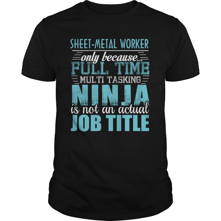 SHEET METAL WORKER Only Because Full Time Multi Tasking Ninja Is Not An Actual Job Title T-Shirts, Hoodies. BUY IT NOW ==► Funny Tee Shirts
