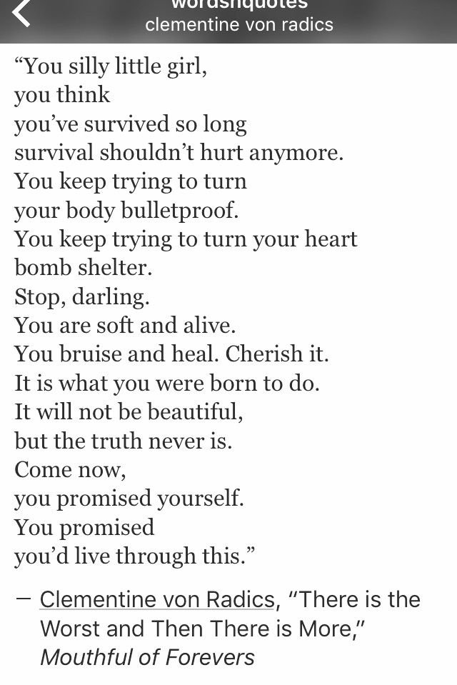 """""""You silly little girl, you think you've survived so long survival shouldn't hurt anymore. You keep trying to turn your body bulletproof. You keep trying to turn your heart bomb shelter. Stop, darling. You are soft & alive. You bruise & heal. Cherish it. It is what you were born to do. It will not be beautiful, but the truth never is. Come now, you promised yourself. You promised you'd live through this."""" ~ Clementine von Radics, """"There is the Worst and Then There is More."""""""
