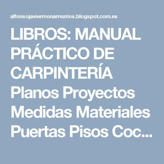 LIBROS: MANUAL PRÁCTICO DE CARPINTERÍA Planos Proyectos Medidas Materiales Puertas Pisos Cocinas Ventanas Sillas Camas Escaleras Estanterías Libreros Técnicas secretos Propiedades