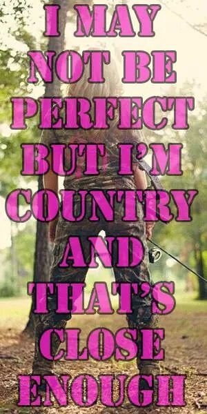 '' i may not me perfect but im country and thats close enough''