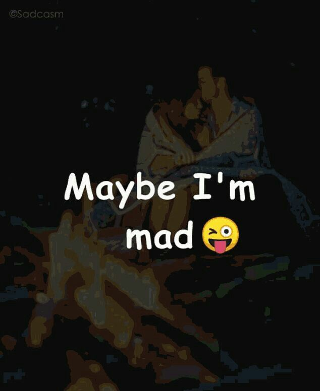 I am sure that I am mad