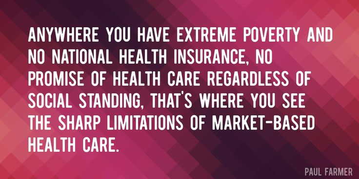 Quote by Paul Farmer => Anywhere you have extreme poverty and no national health insurance, no promise of health care regardless of social standing, that's where you see the sharp limitations of market-based health care.
