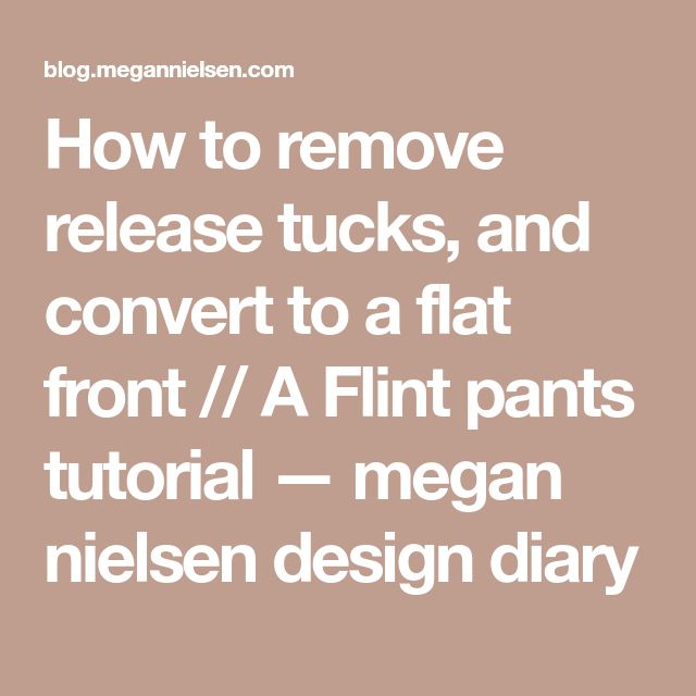 How to remove release tucks, and convert to a flat front // A Flint pants tutorial — megan nielsen design diary