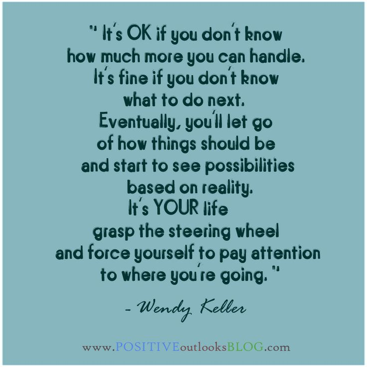 It's OK if you don't know how much more you can handle. It's fine if you don't know what to do next. Eventually, you'll let go of how things should be and start to see possibilities based on reality. It's YOUR life, grasp the steering wheel and force yourself to pay attention to where you're going.