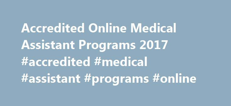 Accredited Online Medical Assistant Programs 2017 #accredited #medical #assistant #programs #online http://boston.remmont.com/accredited-online-medical-assistant-programs-2017-accredited-medical-assistant-programs-online/  # Accredited Online Medical Assistant Programs Currently, there are no set educational requirements or required degrees to become a medical assistant. In the past, it wasn't uncommon for medical assistants to be hired with no experience and receive on-the-job training. As…